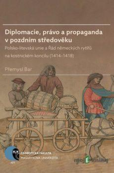 Diplomacie, právo a propaganda v pozdním středověku - Přemysl Bar