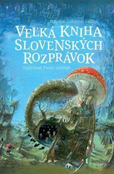 Veľká kniha slovenských rozprávok - Ľubomír Feldek, Peter Uchnár (ilustrácie)