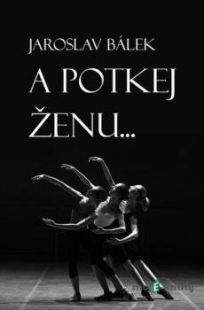 A potkej ženu… - Jaroslav Bálek