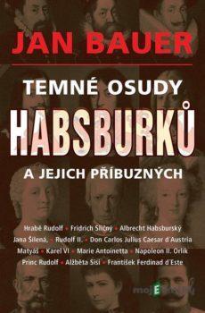 Temné osudy Habsburků a jejich příbuzných - Jan Bauer